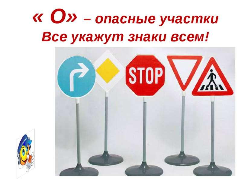 « О» – опасные участки Все укажут знаки всем!