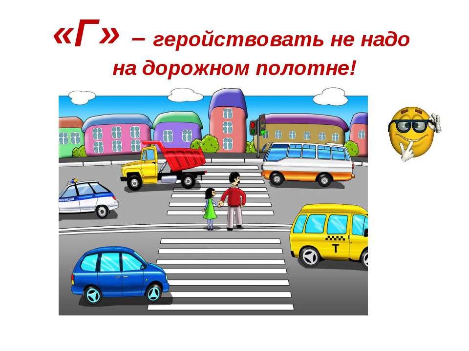 «Г» – геройствовать не надо на дорожном полотне!