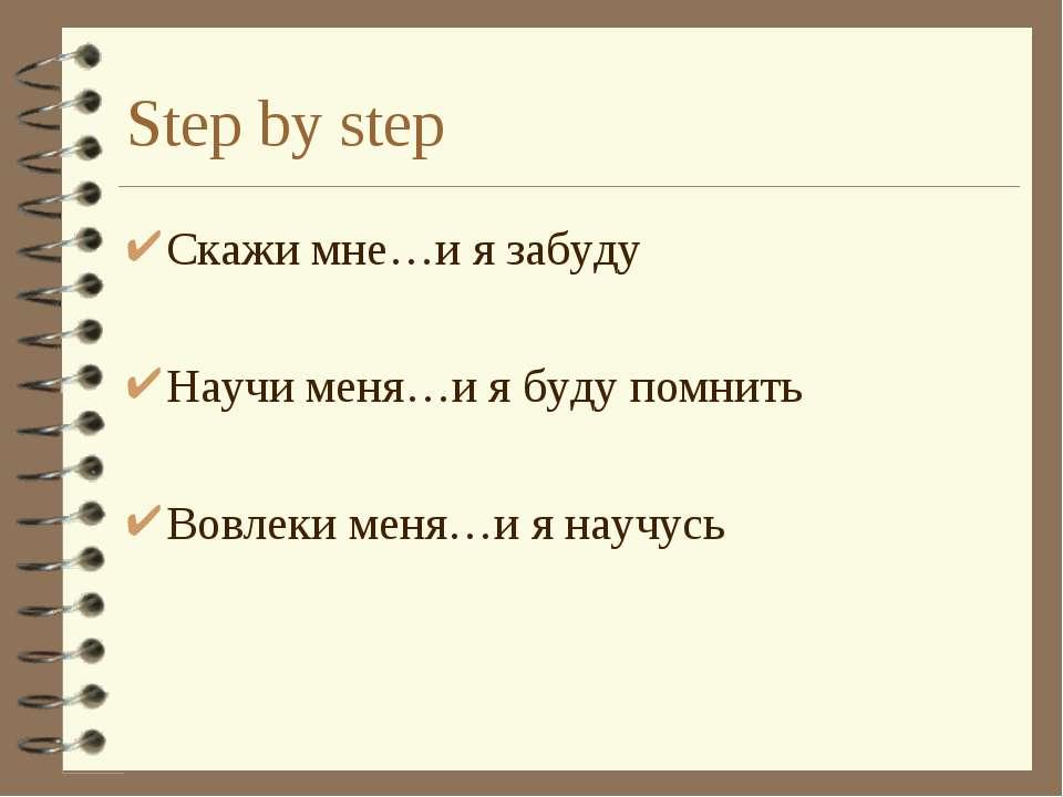 Step by step Скажи мне…и я забуду Научи меня…и я буду помнить Вовлеки меня…и ...