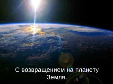 С возвращением на планету Земля.