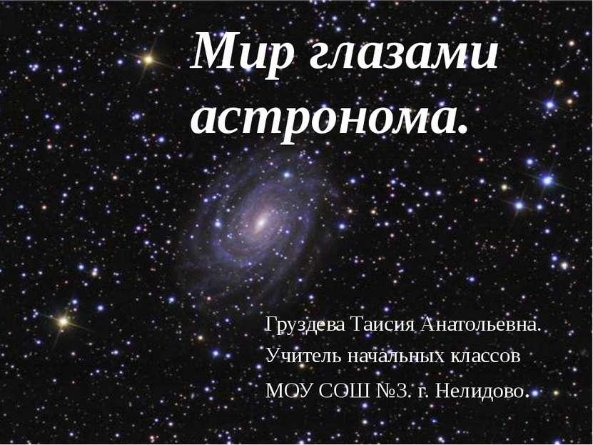 Мир глазами астронома. Груздева Таисия Анатольевна. Учитель начальных классов...