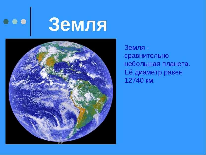 Земля Земля - сравнительно небольшая планета. Её диаметр равен 12740 км.