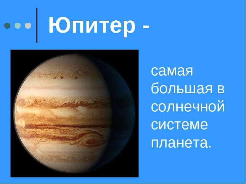 Юпитер - самая большая в солнечной системе планета.