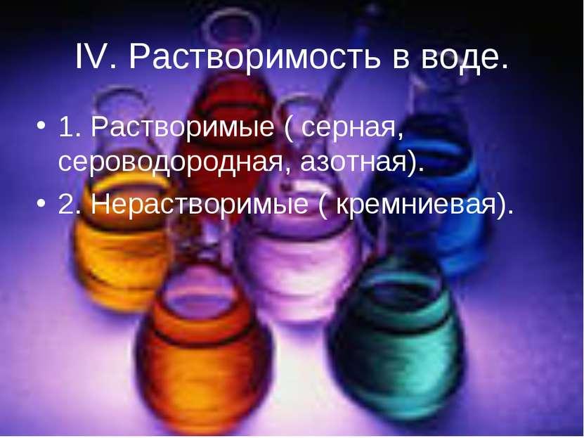 IV. Растворимость в воде. 1. Растворимые ( серная, сероводородная, азотная). ...