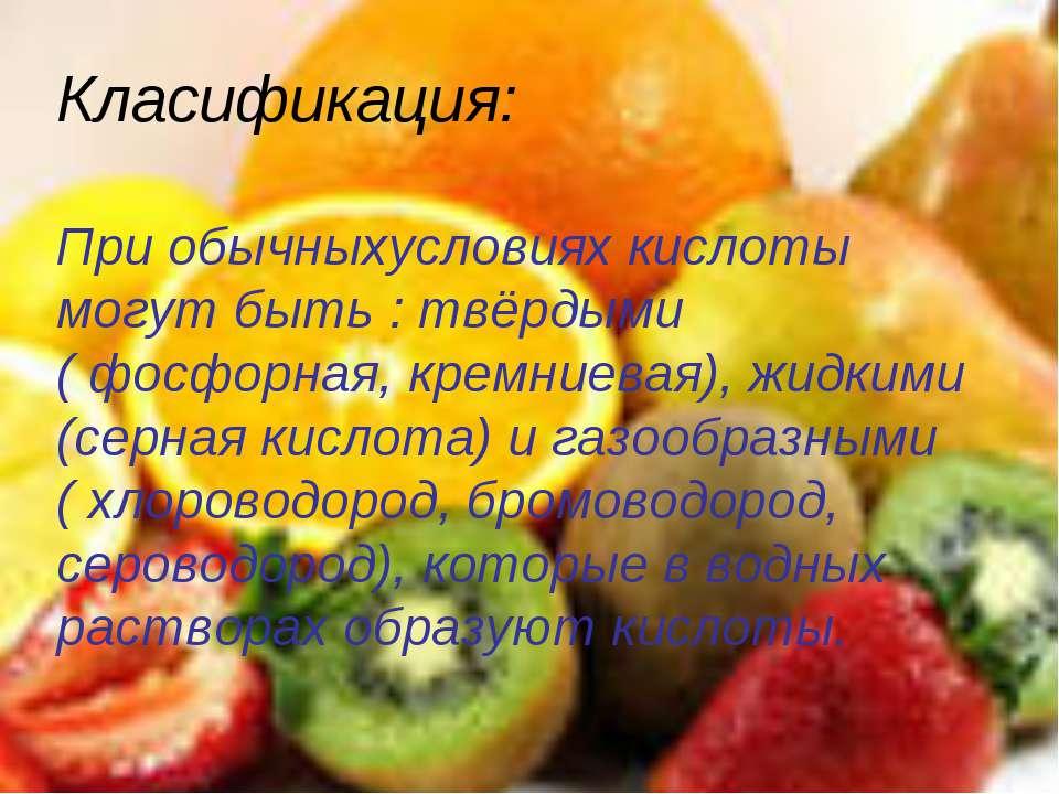 Класификация: При обычныхусловиях кислоты могут быть : твёрдыми ( фосфорная, ...