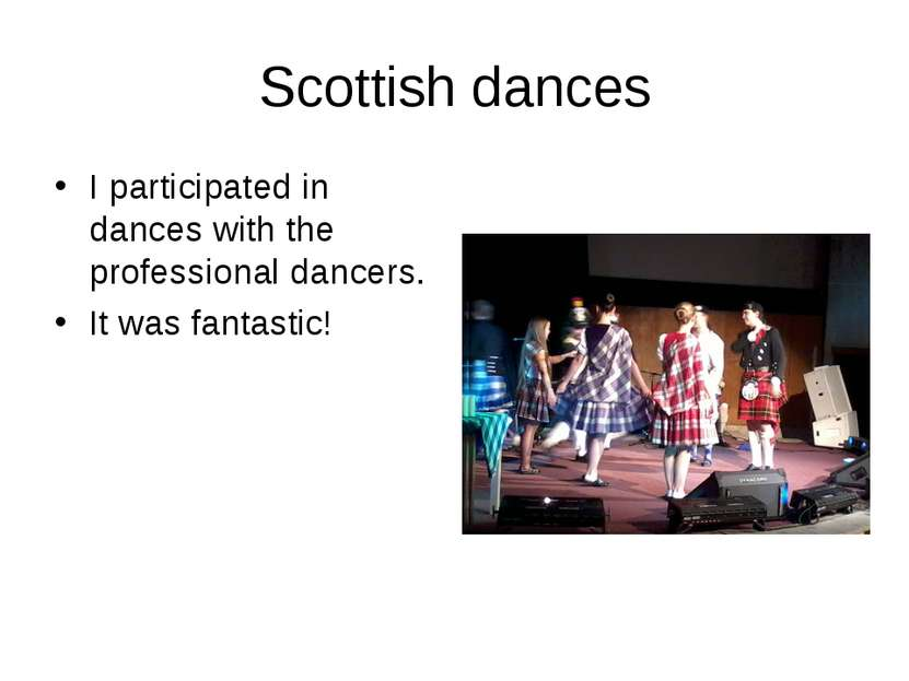 Scottish dances I participated in dances with the professional dancers. It wa...
