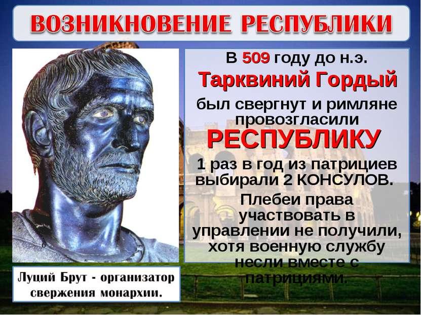 В 509 году до н.э. Тарквиний Гордый был свергнут и римляне провозгласили РЕСП...