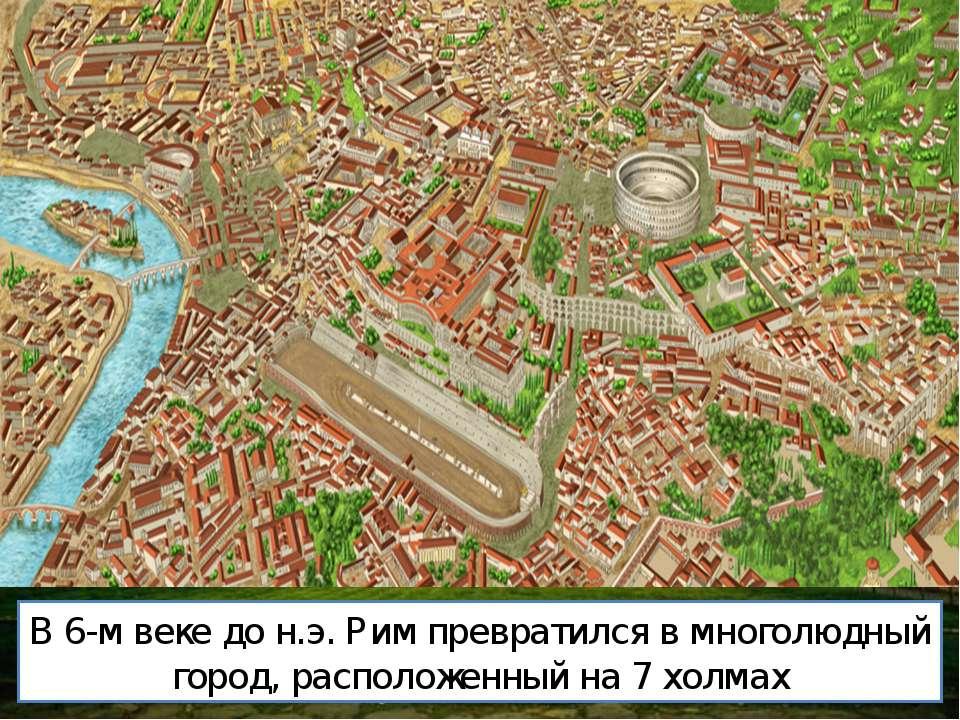 В 6-м веке до н.э. Рим превратился в многолюдный город, расположенный на 7 хо...