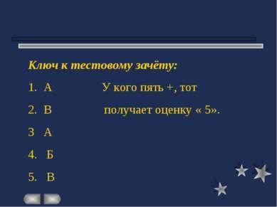Ключ к тестовому зачёту: 1. А У кого пять +, тот 2. В получает оценку « 5». 3...
