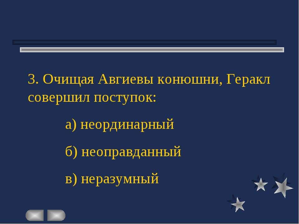 3. Очищая Авгиевы конюшни, Геракл совершил поступок: а) неординарный б) неопр...