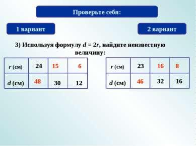 Проверьте себя: 1 вариант 2 вариант 3) Используя формулу d = 2r, найдите неиз...