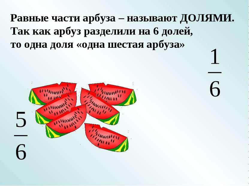 Равные части арбуза – называют ДОЛЯМИ. Так как арбуз разделили на 6 долей, то...