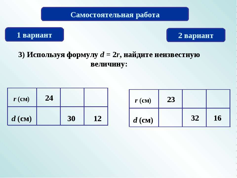 Самостоятельная работа 1 вариант 2 вариант 3) Используя формулу d = 2r, найди...