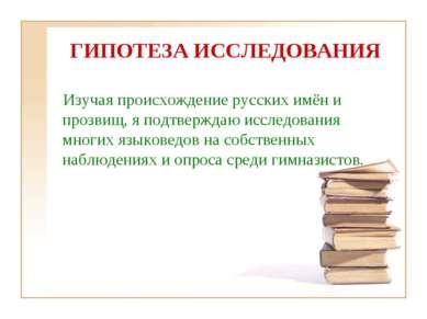 ГИПОТЕЗА ИССЛЕДОВАНИЯ Изучая происхождение русских имён и прозвищ, я подтверж...