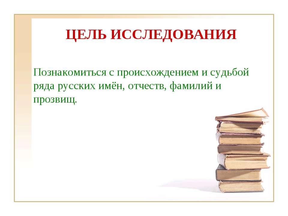 ЦЕЛЬ ИССЛЕДОВАНИЯ Познакомиться с происхождением и судьбой ряда русских имён,...