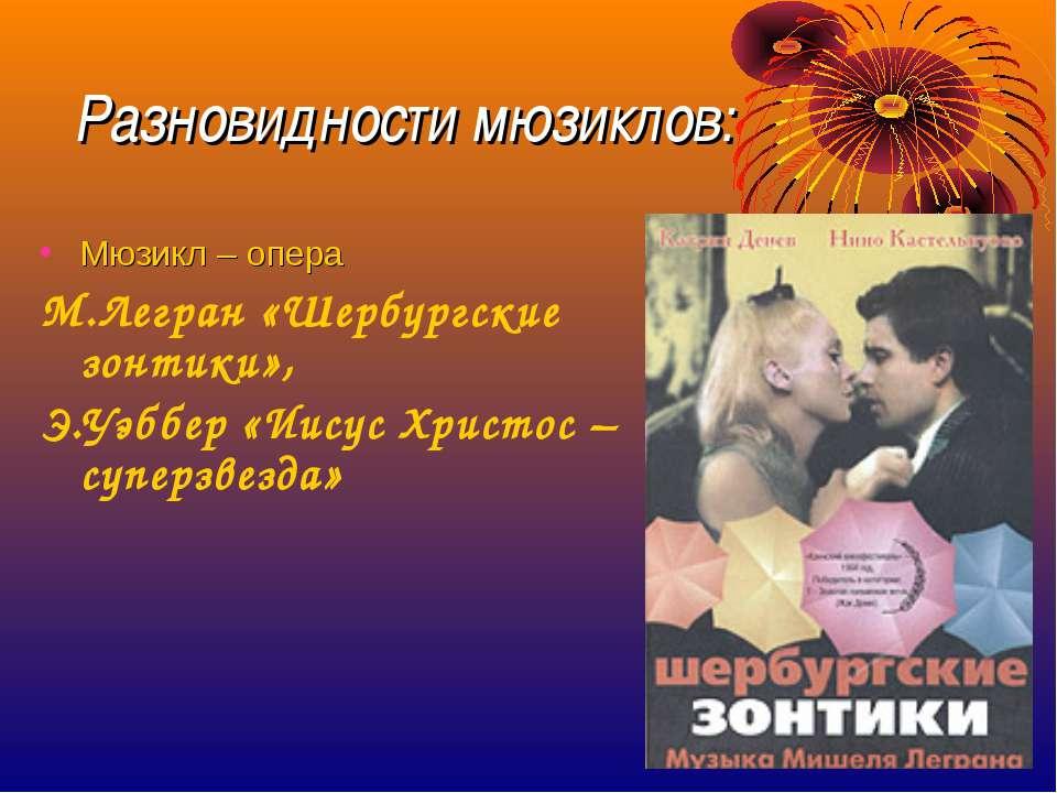 Разновидности мюзиклов: Мюзикл – опера М.Легран «Шербургские зонтики», Э.Уэбб...