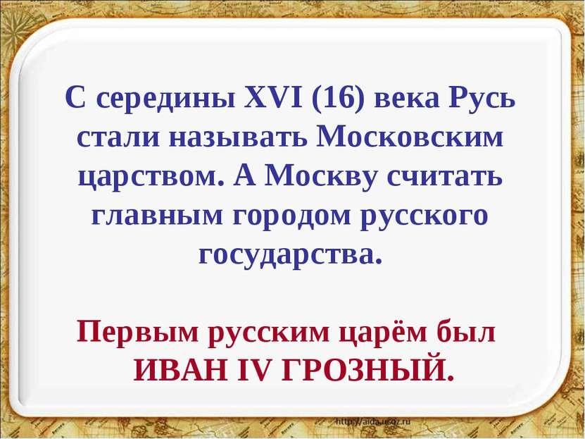 С середины XVI (16) века Русь стали называть Московским царством. А Москву сч...