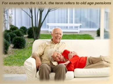 For example in the U.S.A. the term refers to old age pensions