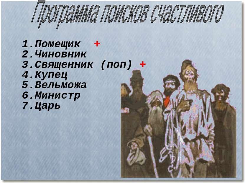 1.Помещик + 2.Чиновник 3.Священник (поп) + 4.Купец 5.Вельможа 6.Министр 7.Царь