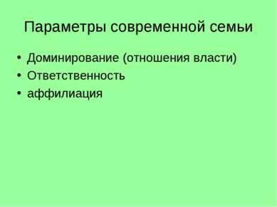 Параметры современной семьи Доминирование (отношения власти) Ответственность ...