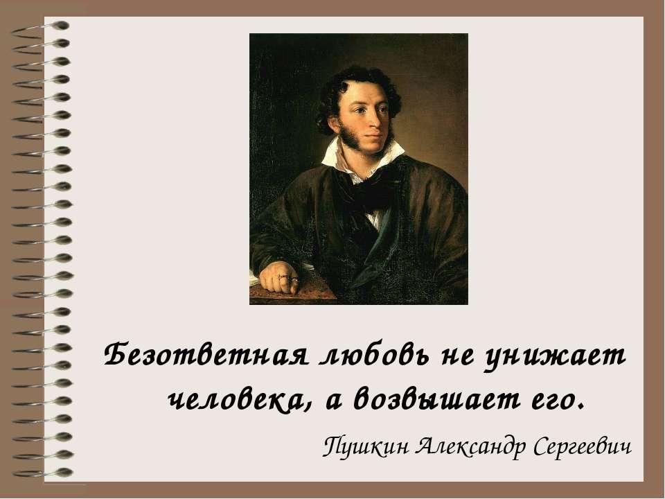 Безответная любовь не унижает человека, а возвышает его. Пушкин Александр Сер...