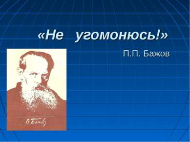 «Не угомонюсь!» П.П. Бажов
