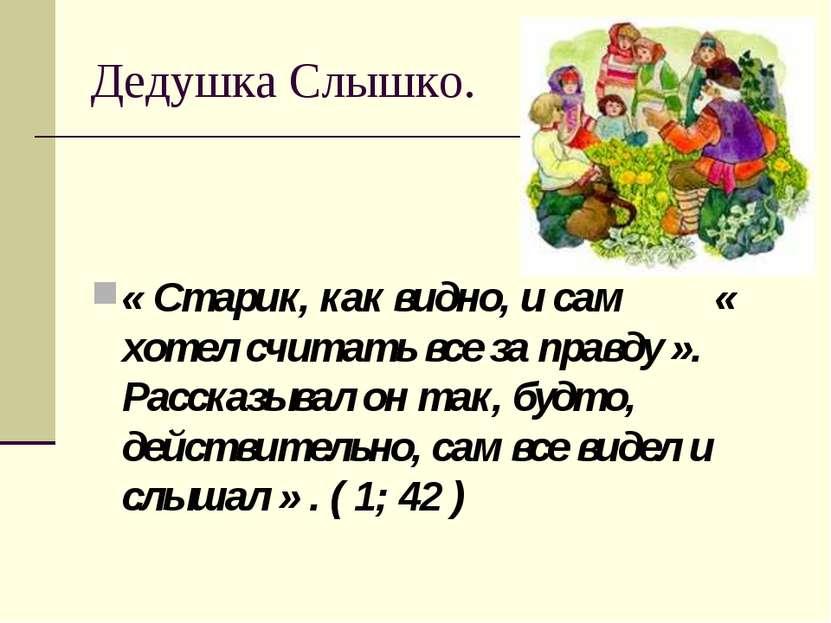 Дедушка Слышко. « Старик, как видно, и сам « хотел считать все за правду ». Р...
