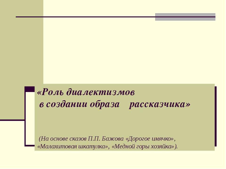 «Роль диалектизмов в создании образа рассказчика» (На основе сказов П.П. Бажо...