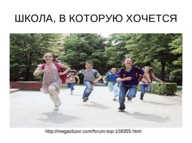 ШКОЛА, В КОТОРУЮ ХОЧЕТСЯ http://megaobzor.com/forum-top-108355.html