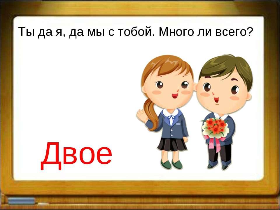Ты да я, да мы с тобой. Много ли всего? Двое