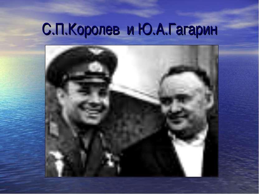 С.П.Королев и Ю.А.Гагарин