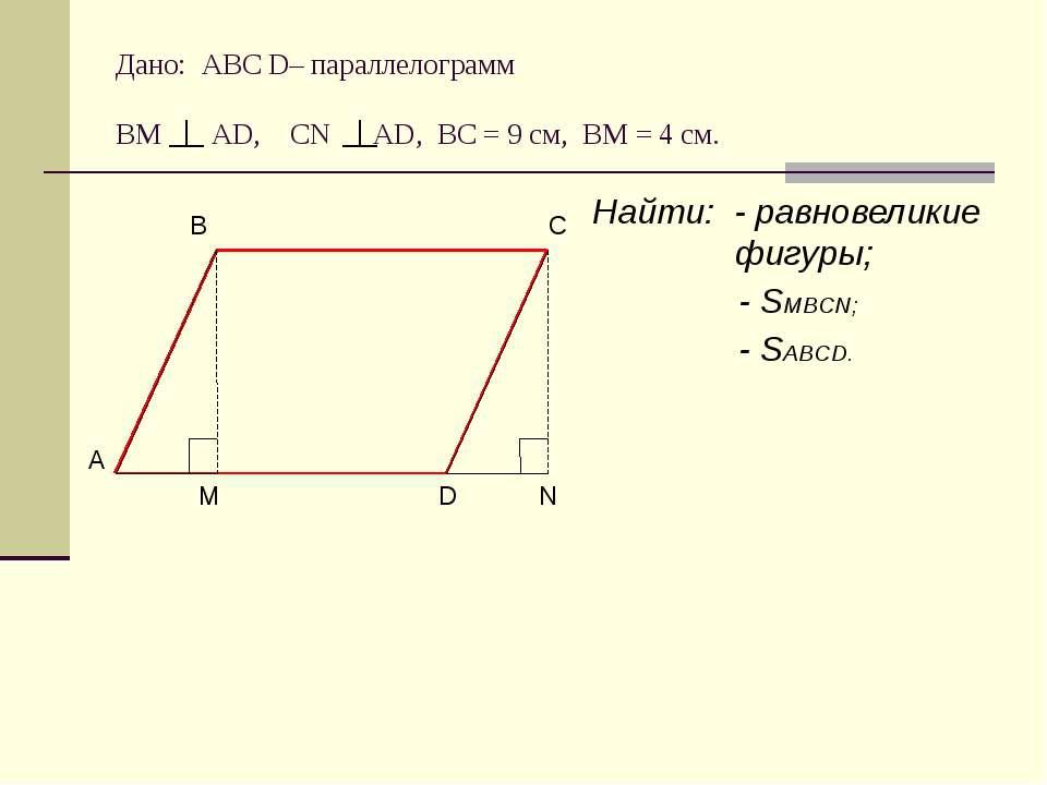 Дано: АВС D– параллелограмм ВМ АD, CN AD, BC = 9 cм, ВМ = 4 см. Найти: - равн...