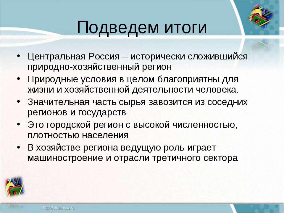 Подведем итоги Центральная Россия – исторически сложившийся природно-хозяйств...
