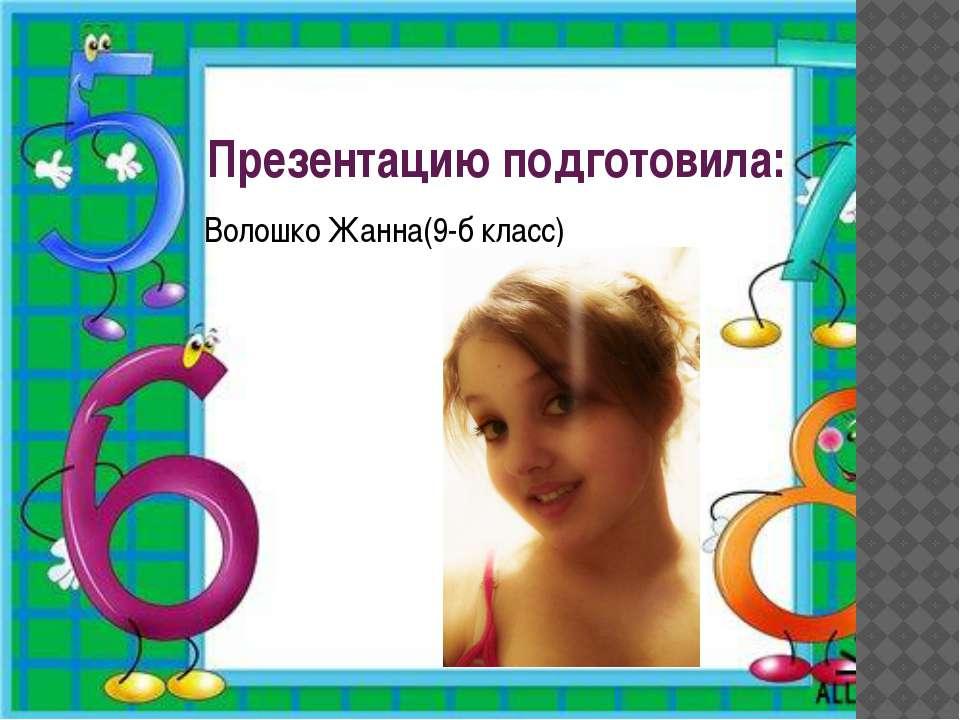 Презентацию подготовила: Волошко Жанна(9-б класс)