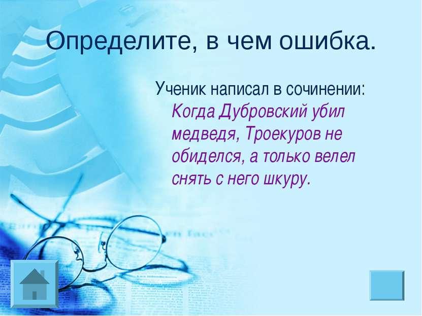 Определите, в чем ошибка. Ученик написал в сочинении: Когда Дубровский убил м...