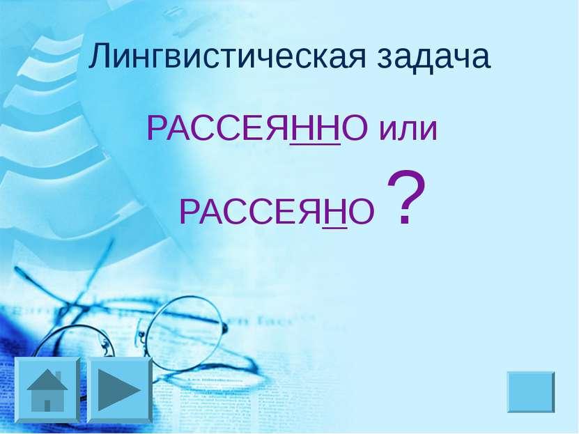 Лингвистическая задача РАССЕЯННО или РАССЕЯНО ?
