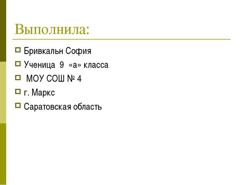 Выполнила: Бривкальн София Ученица 9 «а» класса МОУ СОШ № 4 г. Маркс Саратовс...