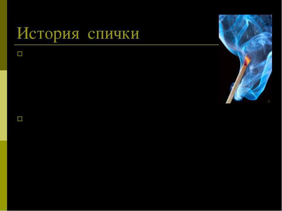 История спички Человек познакомился с огнем в глубокой древности. Сначала он ...