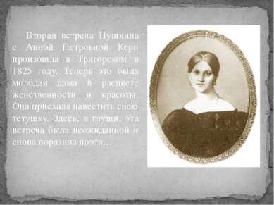 Вторая встреча Пушкина с Анной Петровной Керн произошла в Тригорском в 1825 г...