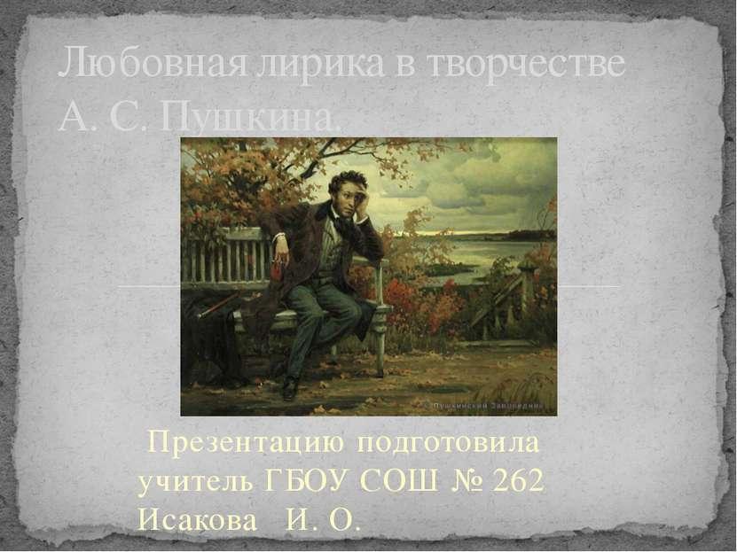 Презентацию подготовила учитель ГБОУ СОШ № 262 Исакова И. О. Любовная лирика ...