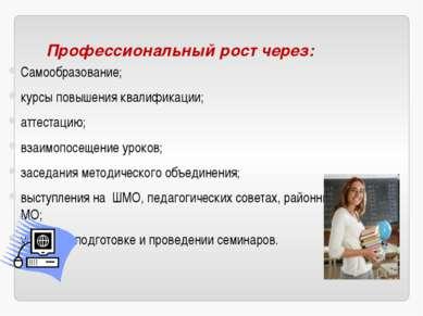 Профессиональный рост через: Самообразование; курсы повышения квалификации; а...