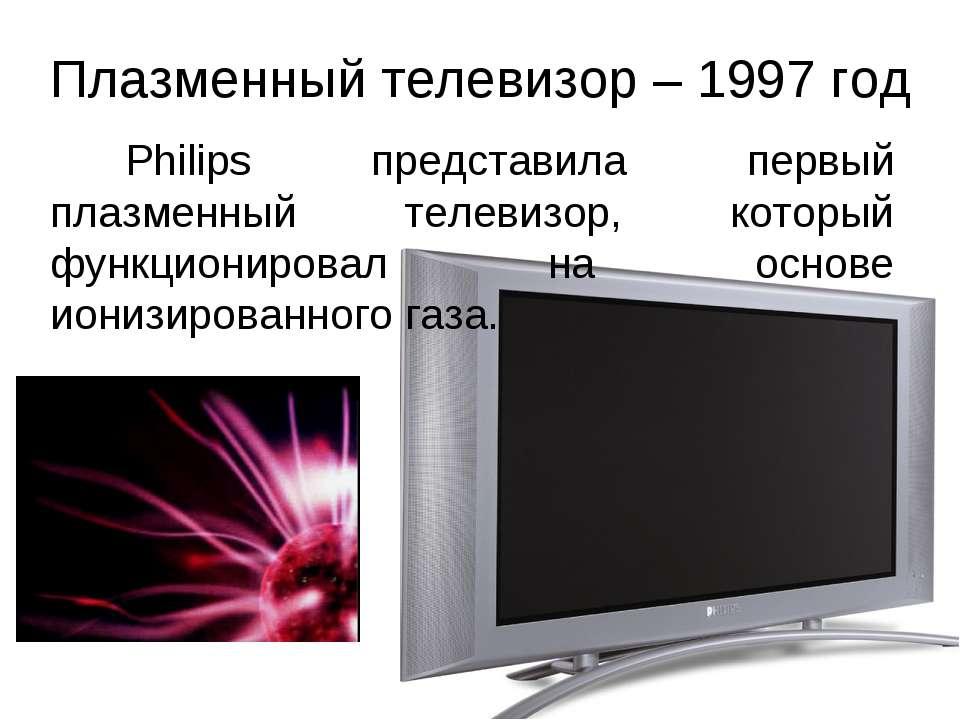 Плазменный телевизор – 1997 год Philips представила первый плазменный телевиз...