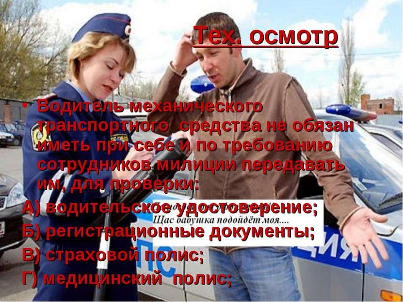 Тех. осмотр Водитель механического транспортного средства не обязан иметь при...