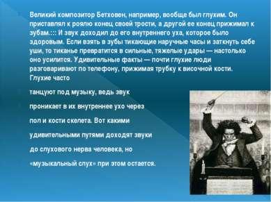 Великий композитор Бетховен, например, вообще был глухим. Он приставлял к роя...
