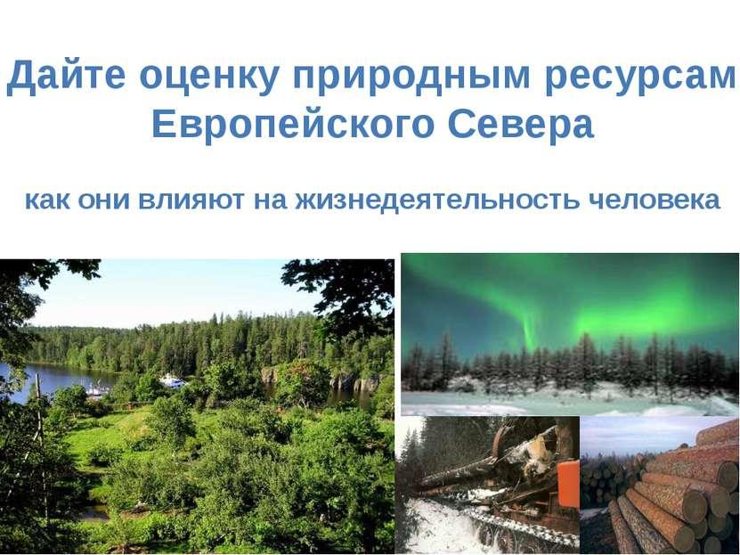 Дайте оценку природным ресурсам Европейского Севера как они влияют на жизнеде...