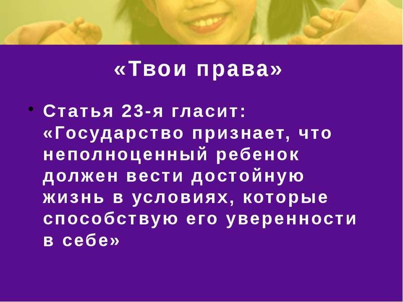 «Твои права» Статья 23-я гласит: «Государство признает, что неполноценный реб...