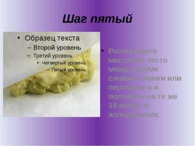 Шаг пятый Расплющите масляное тесто между двумя слоями пленки или пергамента ...