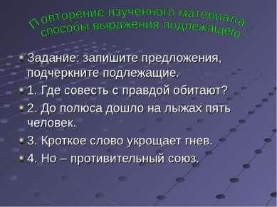 Задание: запишите предложения, подчеркните подлежащие. 1. Где совесть с правд...