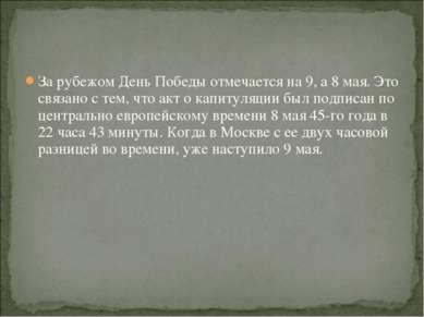 За рубежом День Победы отмечается на 9, а 8 мая. Это связано с тем, что акт о...
