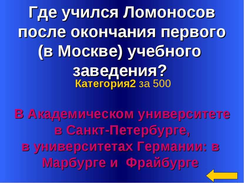 Где учился Ломоносов после окончания первого (в Москве) учебного заведения? В...